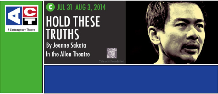 HOLD THESE TRUTHS Coming Home to Seattle at ACT Theatre, July 31st to August 3rd, sponsored by the Tateuchi Foundation